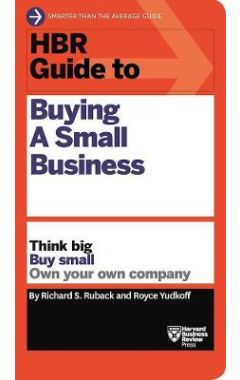 HBR Guide to Buying a Small Business: Think Big, Buy Small, Own Your Own Company