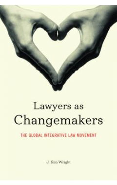 Lawyers as Changemakers: The Global Integrative Law Movement