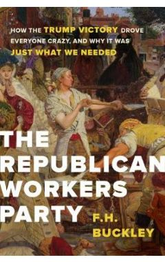 The Republican Workers Party: How the Trump Victory Drove Everyone Crazy, and Why It Was Just What W