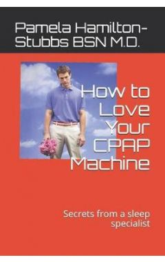 How to Love Your Cpap Machine: Secrets from a Sleep Specialist