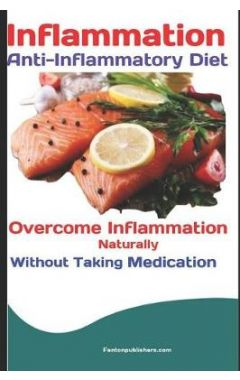 Inflammation: Anti-Inflammatory Diet: Overcome Inflammation Naturally Without Taking Medication