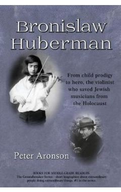 Bronislaw Huberman: From Child Prodigy to Hero, the Violinist Who Saved Jewish Musicians from the Ho