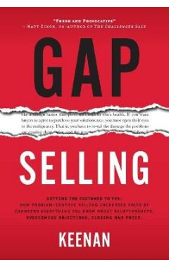 Gap Selling: Getting the Customer to Yes: How Problem-Centric Selling Increases Sales by Changing Ev