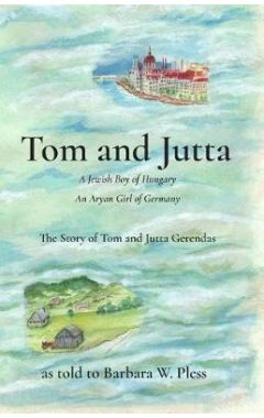Tom and Jutta: A Jewish Boy of Hungary, an Aryan Girl of Germany, the Story of Tom and Jutta Gerenda