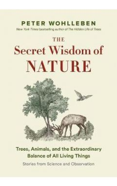 The Secret Wisdom of Nature: Trees, Animals, and the Extraordinary Balance of All Living Things ---