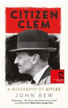 Citizen Clem: A Biography of Attlee: Winner of the Orwell Prize