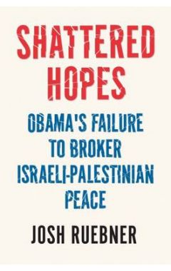 SHATTERED HOPES : OBAMA'S FAILURE TO BROKER ISRAELI-PALESTINIAN PEACE