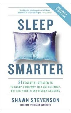 SLEEP SMARTER 21 ESSENTIAL STRATEGIES TO SLEEP YOUR WAY TO A BETTER BODY