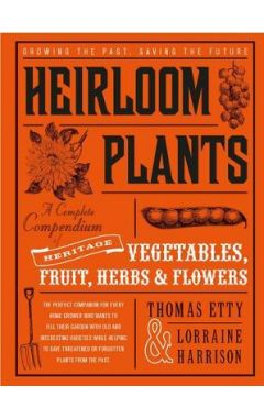Heirloom Plants: A Complete Compendium of Heritage Vegetables, Fruit, Herbs &..Flowers