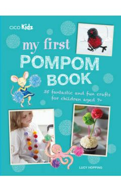 My First Pompom Book: 35 Fantastic and Fun Crafts for Children Aged 7+