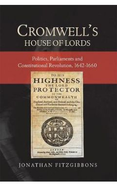 Cromwell's House of Lords: Politics, Parliaments and Constitutional Revolution, 1642-1660