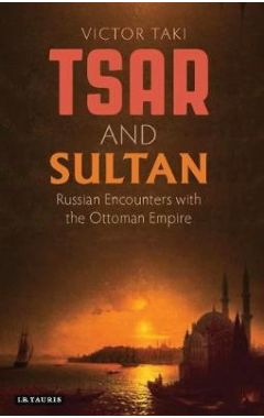 Tsar and Sultan: Russian Encounters with the Ottoman Empire