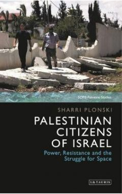 Palestinian Citizens of Israel: Power, Resistance and the Struggle for Space