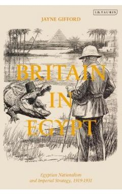 Britain in Egypt: Egyptian Nationalism and Imperial Strategy, 1919-1933