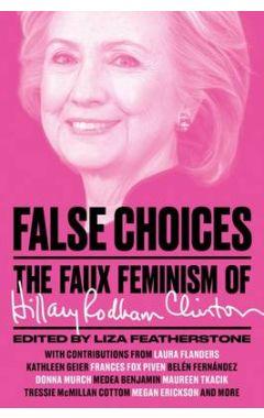 FALSE CHOICES : THE FAUX FEMINISM OF HILLARY CLINTON