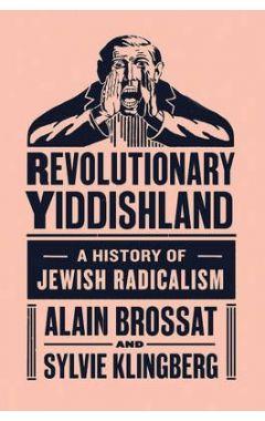 REVOLUTIONARY YIDDISHLAND : A HISTORY OF JEWISH RADICALISM
