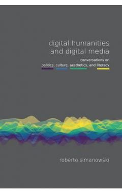 Digital Humanities and Digital Media: Conversations on Politics, Culture, Aesthetics and Literacy