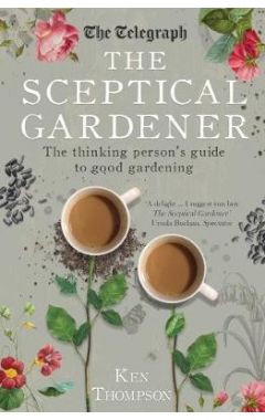 THE SCEPTICAL GARDENER : THE THINKING PERSON'S GUIDE TO GOOD GARDENING