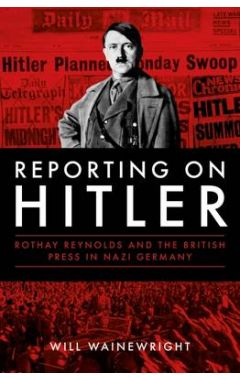 Reporting on Hitler: Rothay Reynolds and the British Press in Nazi Berlin