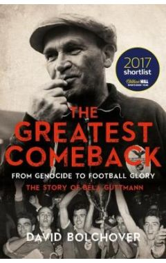 The Greatest Comeback: From Genocide to Football Glory: The Story of Bela Guttman