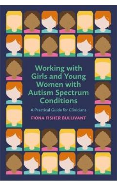 Working with Girls and Young Women with an Autism Spectrum Condition: A Practical Guide for Clinicia