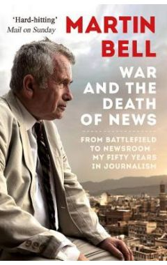 War and the Death of News: From Battlefield to Newsroom - My Fifty Years in Journalism