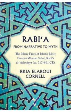 Rabi'a From Narrative to Myth: The Many Faces of Islam's Most Famous Woman Saint, Rabi`a al-`Adawiyy