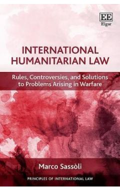 International Humanitarian Law: Rules, Controversies, and Solutions to Problems Arising in Warfare