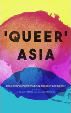Queer Asia: Decolonising and Reimagining Sexuality and Gender