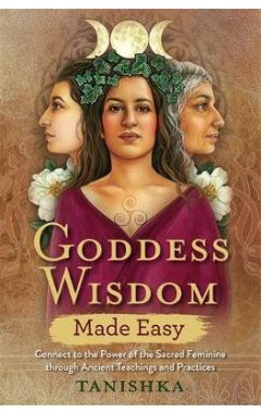 Goddess Wisdom Made Easy: Connect to the Power of the Sacred Feminine through Ancient Teachings and