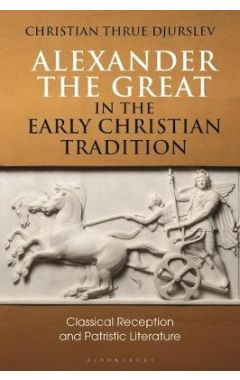 Alexander the Great in the Early Christian Tradition: Classical Reception and Patristic Literature