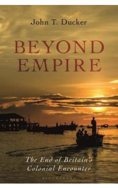 Beyond Empire: The End of Britain's Colonial Encounter