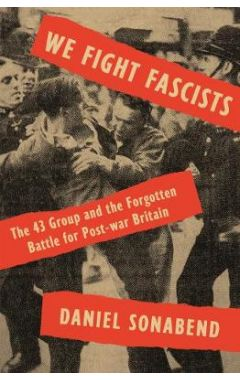 We Fight Fascists: The 43 Group and Their Forgotten Battle for Post War Britain