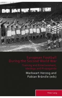 European Football During the Second World War: Training and Entertainment, Ideology and Propaganda
