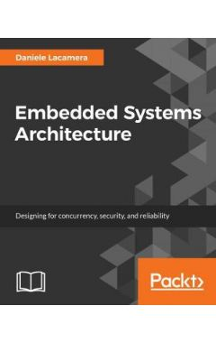 Embedded Systems Architecture: Explore architectural concepts, pragmatic design patterns, and best p