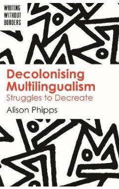 Decolonising Multilingualism: Struggles to Decreate