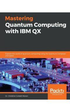 Mastering Quantum Computing with IBM QX: Explore the world of quantum computing using the Quantum Co