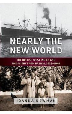 Nearly the New World: The British West Indies and the Flight from Nazism, 1933-1945