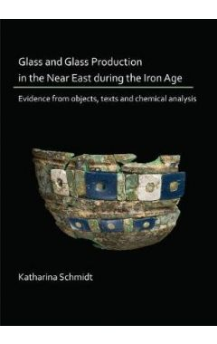 Glass and Glass Production in the Near East during the Iron Age: Evidence from objects, texts and ch