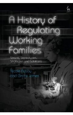 A History of Regulating Working Families: Strains, Stereotypes, Strategies and Solutions