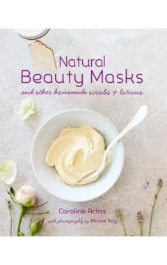 Natural Beauty Masks: And Other Homemade Scrubs and Lotions