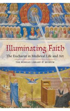 [used] Illuminating Faith: The Eucharist in Medieval Life and Art: The Morgan Library & Museum