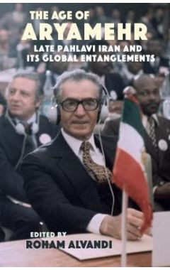The Age of Aryamehr: Late Pahlavi Iran and its Global Entanglements