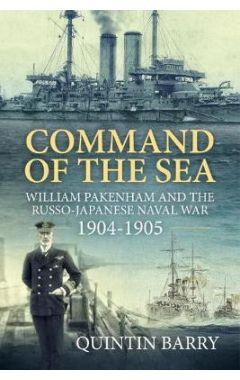 Command of the Sea: William Pakenham and the Russo-Japanese Naval War 1904-1905