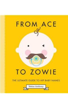 FROM ACE TO ZOWIE : THE ULTIMATE GUIDE TO HIP BABY NAMES