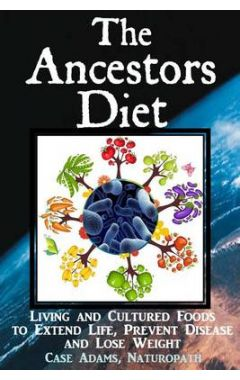 The Ancestors Diet: Living and Cultured Foods to Extend Life, Prevent Disease and Lose Weight