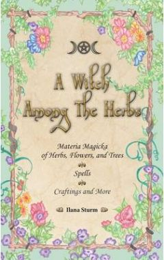 A Witch Among the Herbs: Materia Magic of Herbs, Flowers, and Trees - Spells - Craftings and More