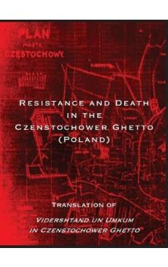Resistance and Death in the Czenstochower Ghetto: Translation of Vidershtand Un Umkum in Czenstochow