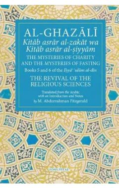 Al-Ghazali the Mysteries of Charity and the Mysteries of Fasting: Book 5 & 6 of Ihya' 'ulum Al-Din,