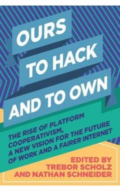 Ours to Hack and to Own: The Rise of Platform Cooperativism, a New Vision for the Future of Work and